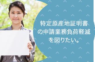特定原産地証明書の申請業務負荷軽減を図りたい。